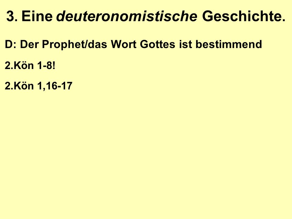 3. Eine deuteronomistische Geschichte. D: Der Prophet/das Wort Gottes ist bestimmend 2.Kön 1-8! 2.Kön 1,16-17