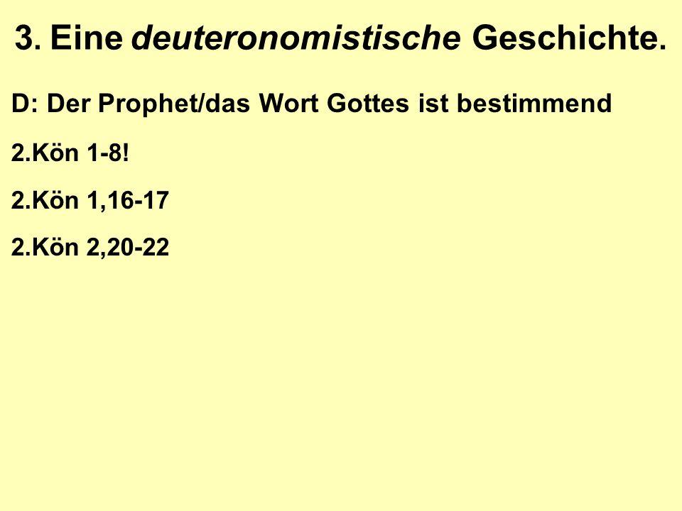 3. Eine deuteronomistische Geschichte. D: Der Prophet/das Wort Gottes ist bestimmend 2.Kön 1-8! 2.Kön 1,16-17 2.Kön 2,20-22