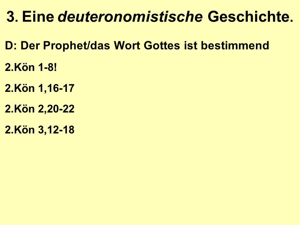 3. Eine deuteronomistische Geschichte. D: Der Prophet/das Wort Gottes ist bestimmend 2.Kön 1-8! 2.Kön 1,16-17 2.Kön 2,20-22 2.Kön 3,12-18