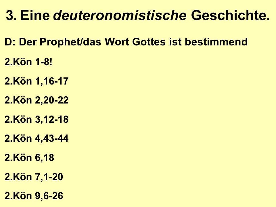 3. Eine deuteronomistische Geschichte. D: Der Prophet/das Wort Gottes ist bestimmend 2.Kön 1-8! 2.Kön 1,16-17 2.Kön 2,20-22 2.Kön 3,12-18 2.Kön 4,43-4
