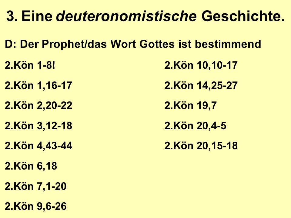 3. Eine deuteronomistische Geschichte. D: Der Prophet/das Wort Gottes ist bestimmend 2.Kön 1-8!2.Kön 10,10-17 2.Kön 1,16-172.Kön 14,25-27 2.Kön 2,20-2