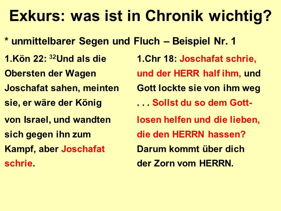 Exkurs: was ist in Chronik wichtig? * unmittelbarer Segen und Fluch – Beispiel Nr. 1 1.Kön 22: 32 Und als die1.Chr 18: Joschafat schrie, Obersten der