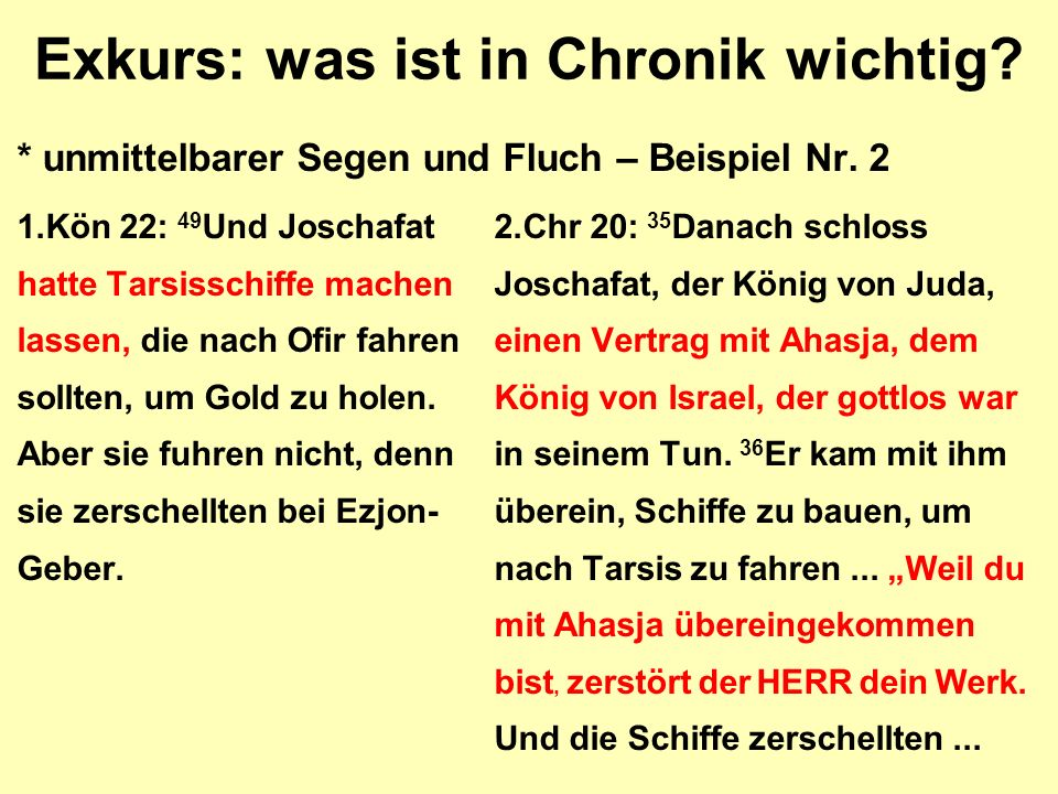 Exkurs: was ist in Chronik wichtig? * unmittelbarer Segen und Fluch – Beispiel Nr. 2 1.Kön 22: 49 Und Joschafat2.Chr 20: 35 Danach schloss hatte Tarsi