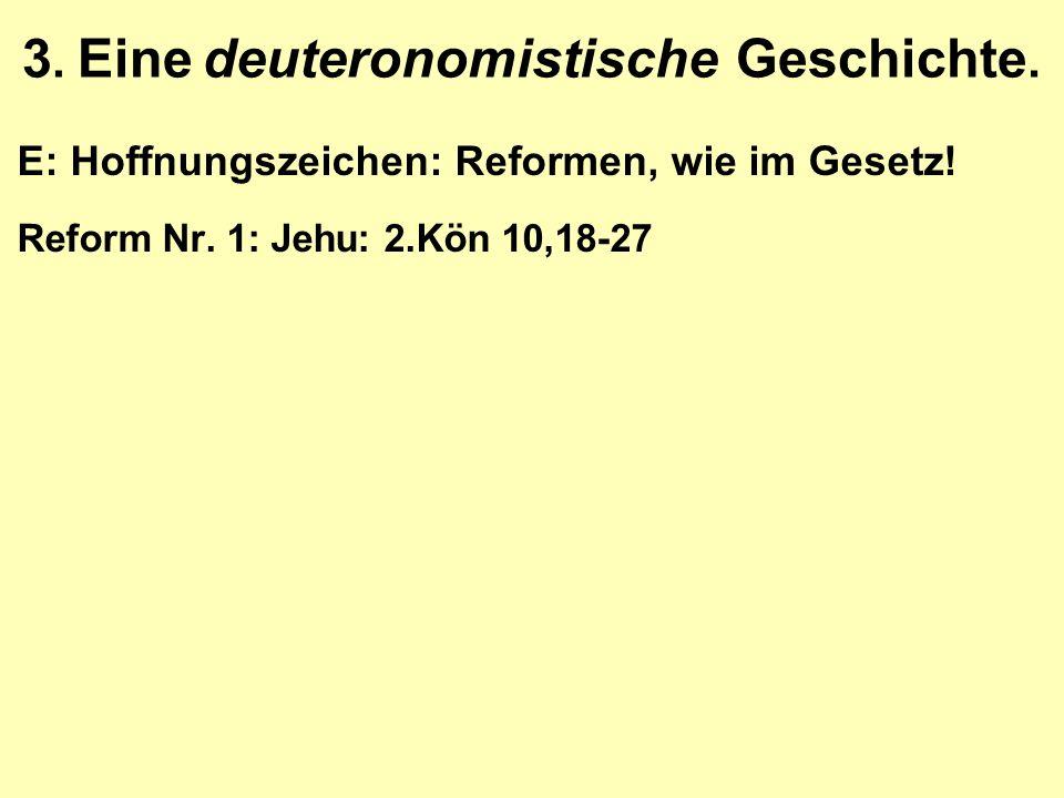 3. Eine deuteronomistische Geschichte. E: Hoffnungszeichen: Reformen, wie im Gesetz! Reform Nr. 1: Jehu: 2.Kön 10,18-27