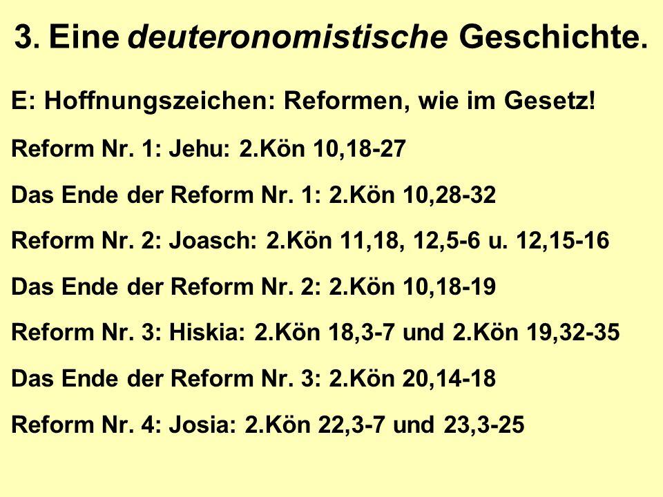3. Eine deuteronomistische Geschichte. E: Hoffnungszeichen: Reformen, wie im Gesetz! Reform Nr. 1: Jehu: 2.Kön 10,18-27 Das Ende der Reform Nr. 1: 2.K