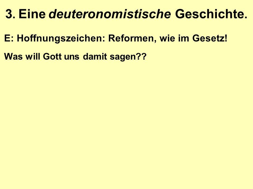 3. Eine deuteronomistische Geschichte. E: Hoffnungszeichen: Reformen, wie im Gesetz! Was will Gott uns damit sagen??