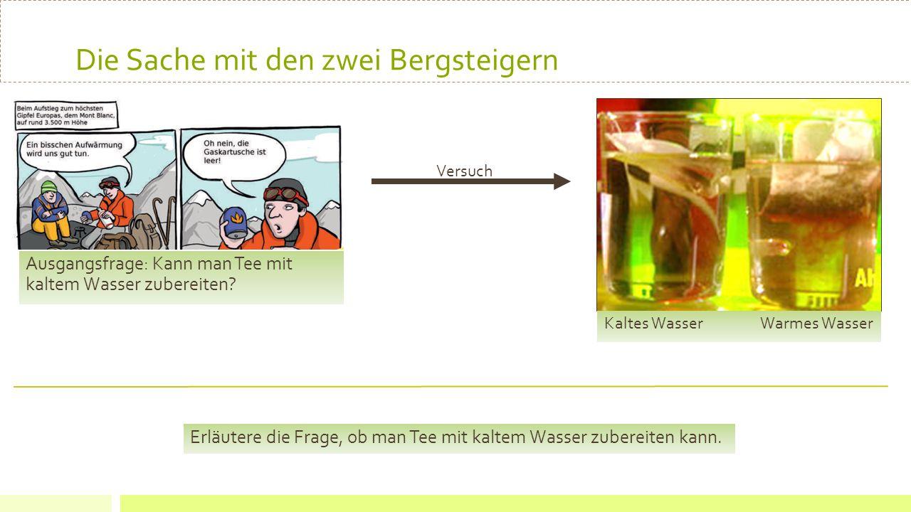 Die Sache mit den zwei Bergsteigern Ausgangsfrage: Kann man Tee mit kaltem Wasser zubereiten? Kaltes Wasser Warmes Wasser Versuch Erläutere die Frage,