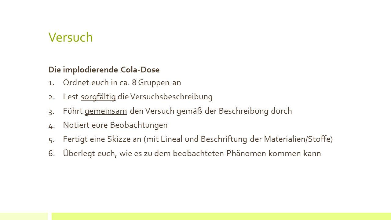Versuch Die implodierende Cola-Dose 1.Ordnet euch in ca. 8 Gruppen an 2.Lest sorgfältig die Versuchsbeschreibung 3.Führt gemeinsam den Versuch gemäß d