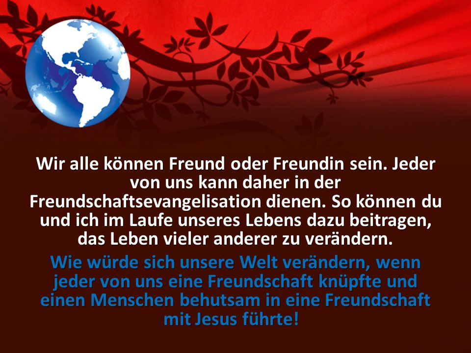 Wir alle können Freund oder Freundin sein. Jeder von uns kann daher in der Freundschaftsevangelisation dienen. So können du und ich im Laufe unseres L