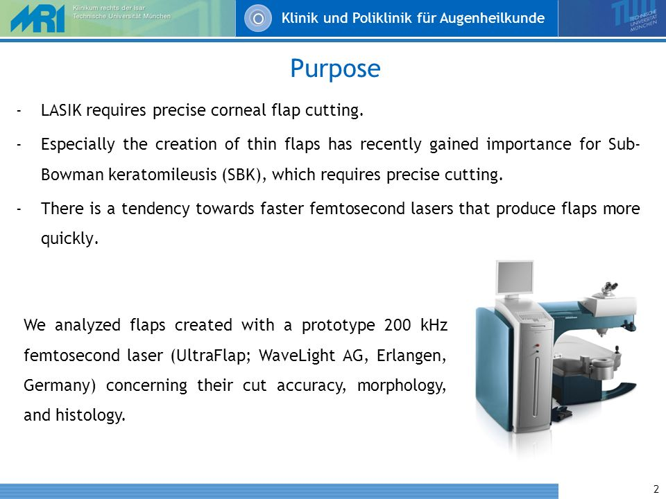 Klinik und Poliklinik für Augenheilkunde 2 Purpose -LASIK requires precise corneal flap cutting. -Especially the creation of thin flaps has recently g
