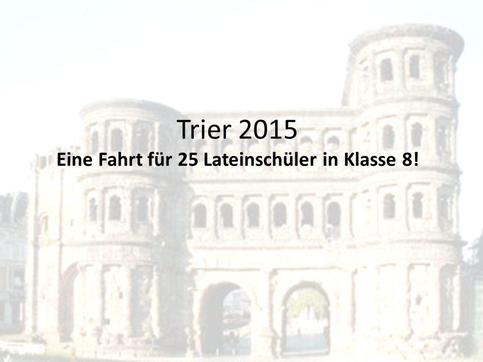 Trier 2015 Eine Fahrt für 25 Lateinschüler in Klasse 8!