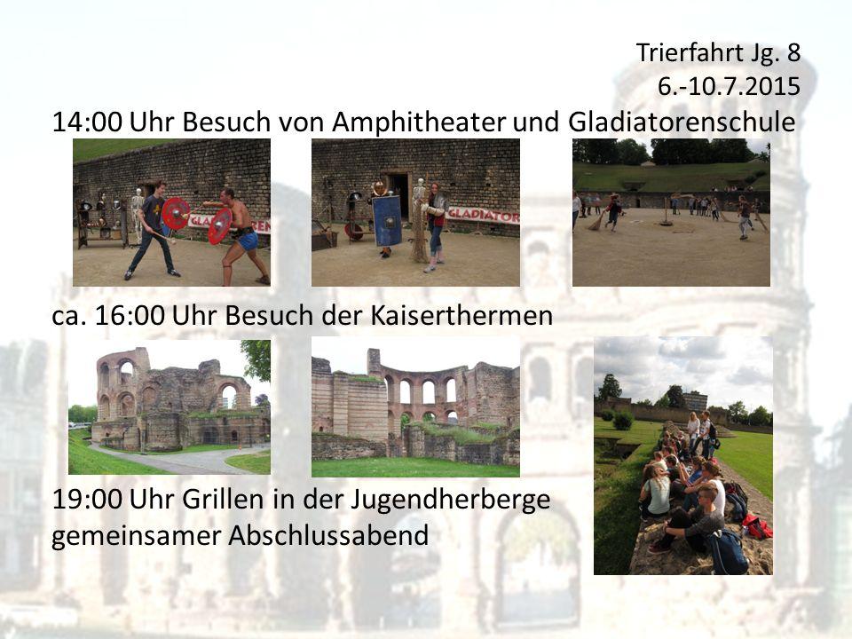Trierfahrt Jg. 8 6.-10.7.2015 14:00 Uhr Besuch von Amphitheater und Gladiatorenschule ca.