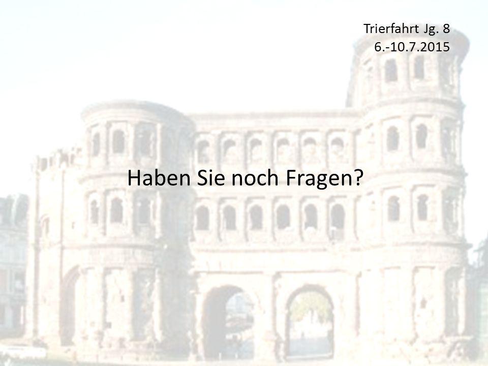 Trierfahrt Jg. 8 6.-10.7.2015 Haben Sie noch Fragen