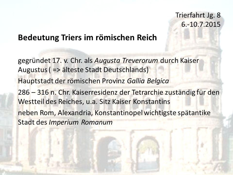 Trierfahrt Jg.8 6.-10.7.2015 Bedeutung Triers im römischen Reich gegründet 17.