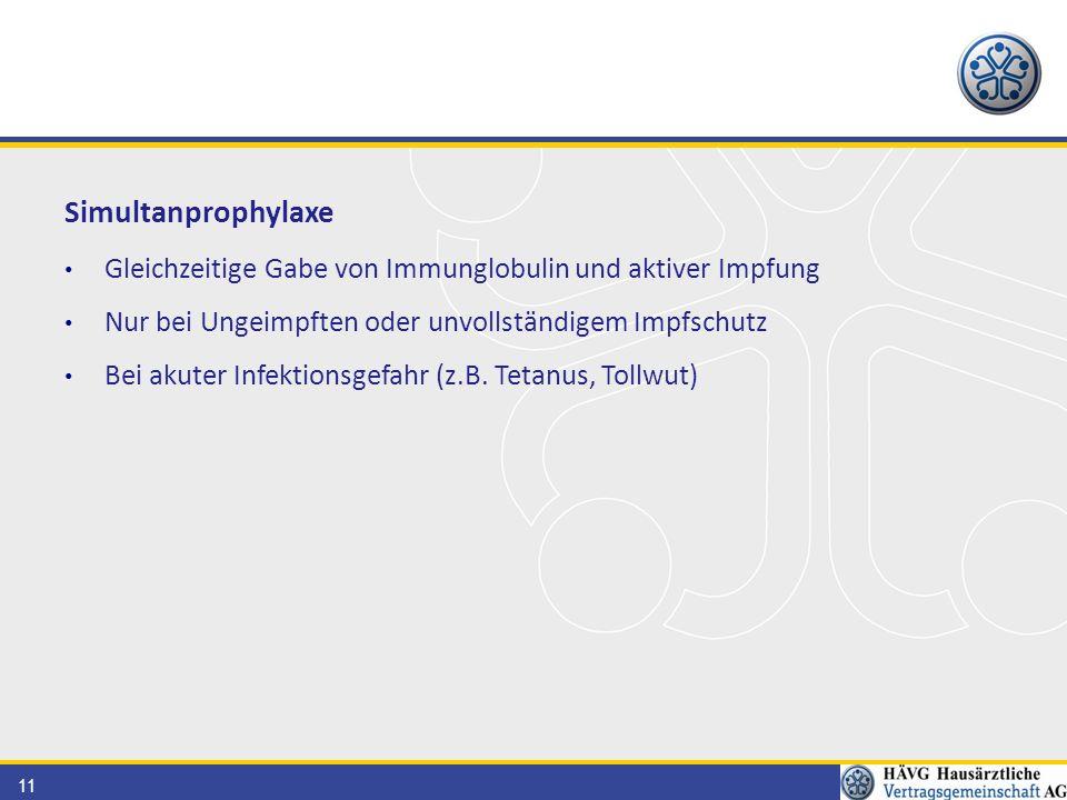 11 Simultanprophylaxe Gleichzeitige Gabe von Immunglobulin und aktiver Impfung Nur bei Ungeimpften oder unvollständigem Impfschutz Bei akuter Infektionsgefahr (z.B.