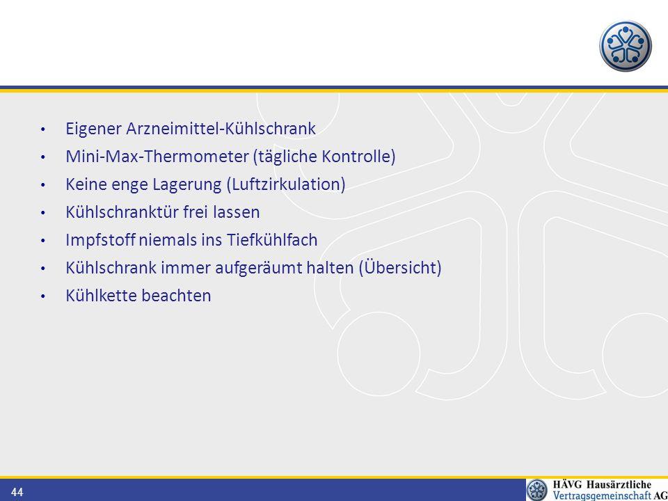 44 Eigener Arzneimittel-Kühlschrank Mini-Max-Thermometer (tägliche Kontrolle) Keine enge Lagerung (Luftzirkulation) Kühlschranktür frei lassen Impfstoff niemals ins Tiefkühlfach Kühlschrank immer aufgeräumt halten (Übersicht) Kühlkette beachten