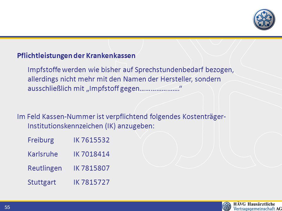 """55 Pflichtleistungen der Krankenkassen Impfstoffe werden wie bisher auf Sprechstundenbedarf bezogen, allerdings nicht mehr mit den Namen der Hersteller, sondern ausschließlich mit """"Impfstoff gegen…………………. Im Feld Kassen-Nummer ist verpflichtend folgendes Kostenträger- Institutionskennzeichen (IK) anzugeben: FreiburgIK 7615532 KarlsruheIK 7018414 ReutlingenIK 7815807 StuttgartIK 7815727"""