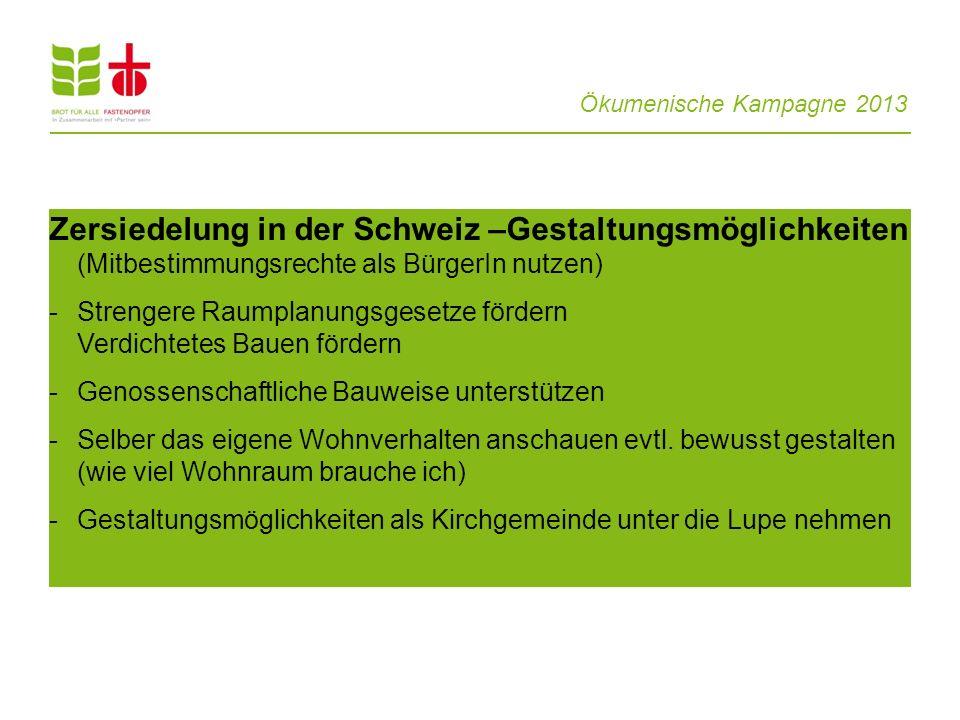Ökumenische Kampagne 2013 Zersiedelung in der Schweiz –Gestaltungsmöglichkeiten (Mitbestimmungsrechte als BürgerIn nutzen) - Strengere Raumplanungsges