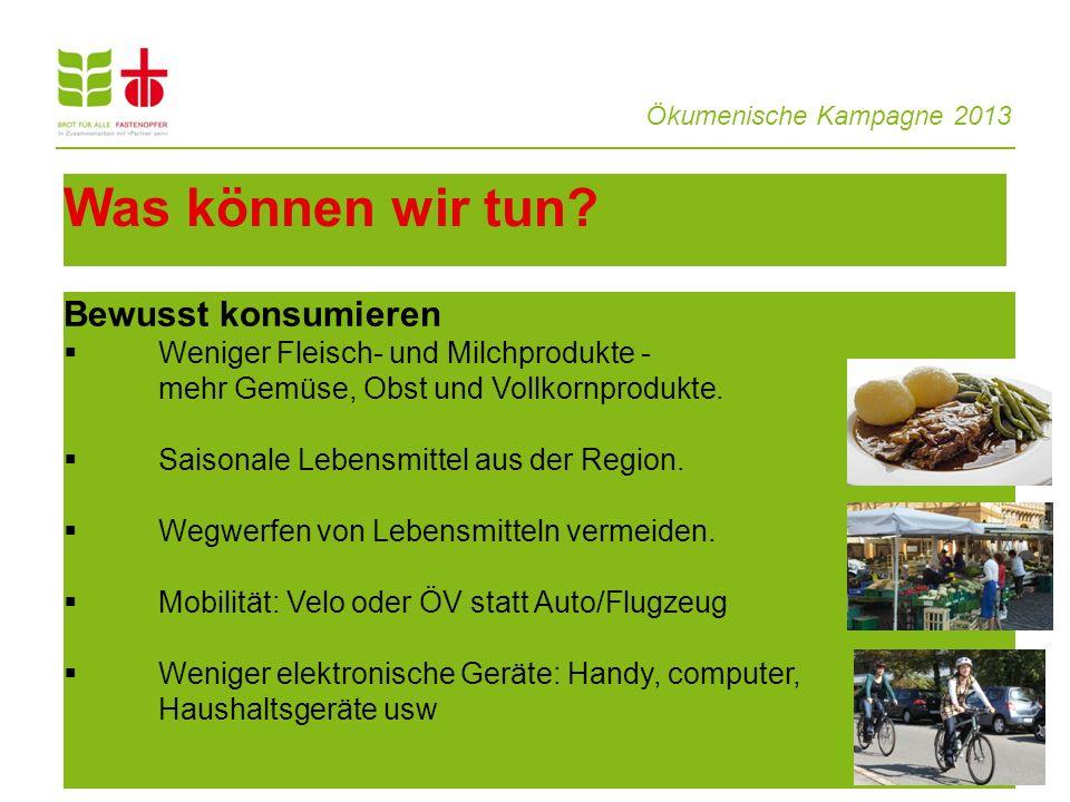 Ökumenische Kampagne 2013 13 Was können wir tun? Bewusst konsumieren  Weniger Fleisch- und Milchprodukte - mehr Gemüse, Obst und Vollkornprodukte. 
