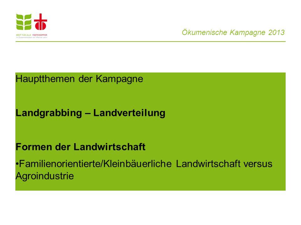 Ökumenische Kampagne 2013 Hauptthemen der Kampagne Landgrabbing – Landverteilung Formen der Landwirtschaft Familienorientierte/Kleinbäuerliche Landwir