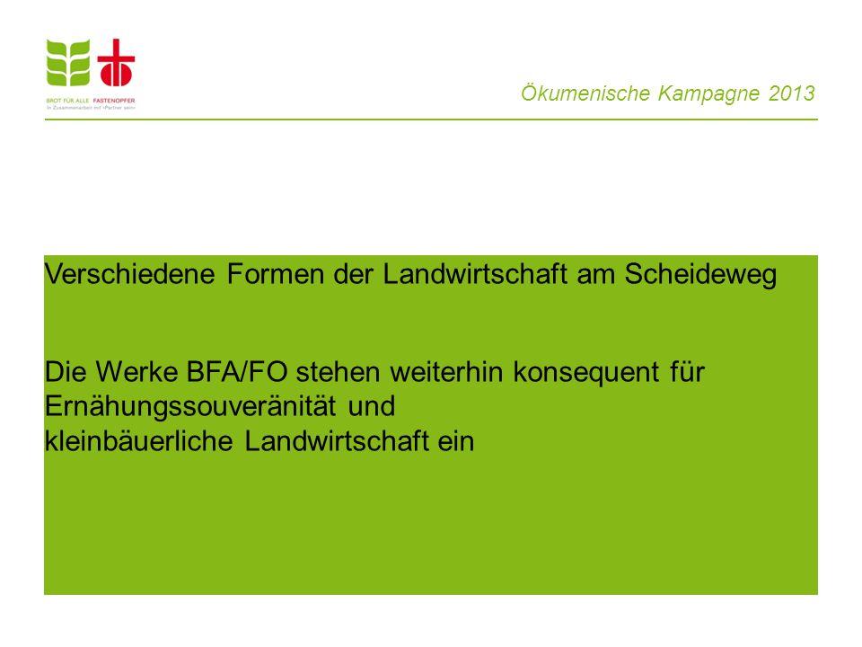 Ökumenische Kampagne 2013 Verschiedene Formen der Landwirtschaft am Scheideweg Die Werke BFA/FO stehen weiterhin konsequent für Ernähungssouveränität