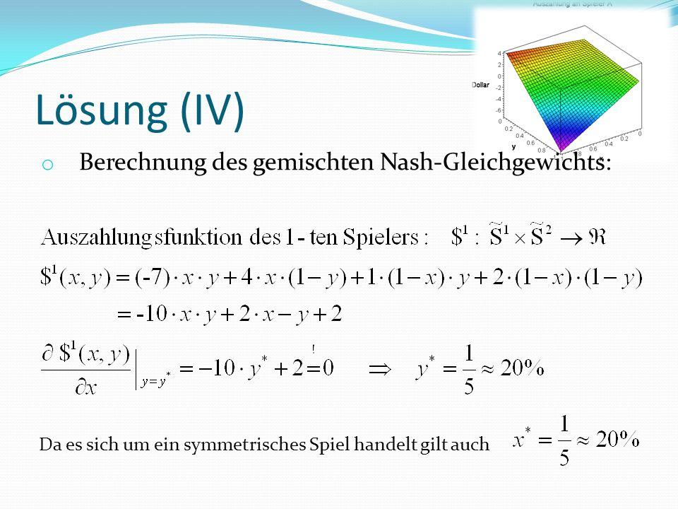Lösung (IV) o Berechnung des gemischten Nash-Gleichgewichts: Da es sich um ein symmetrisches Spiel handelt gilt auch