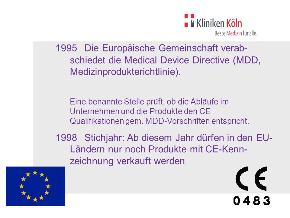 1995Die Europäische Gemeinschaft verab- schiedet die Medical Device Directive (MDD, Medizinprodukterichtlinie). Eine benannte Stelle prüft, ob die Abl