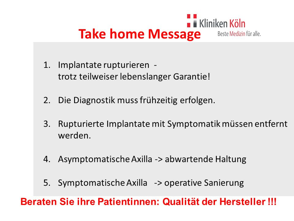 Take home Message 1.Implantate rupturieren - trotz teilweiser lebenslanger Garantie! 2.Die Diagnostik muss frühzeitig erfolgen. 3.Rupturierte Implanta