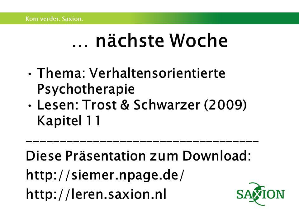 Kom verder. Saxion. … nächste Woche Thema: Verhaltensorientierte Psychotherapie Lesen: Trost & Schwarzer (2009) Kapitel 11 ___________________________