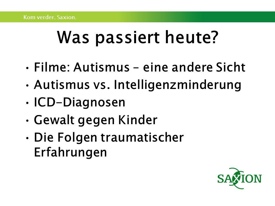 Kom verder. Saxion. Was passiert heute? Filme: Autismus – eine andere Sicht Autismus vs. Intelligenzminderung ICD-Diagnosen Gewalt gegen Kinder Die Fo