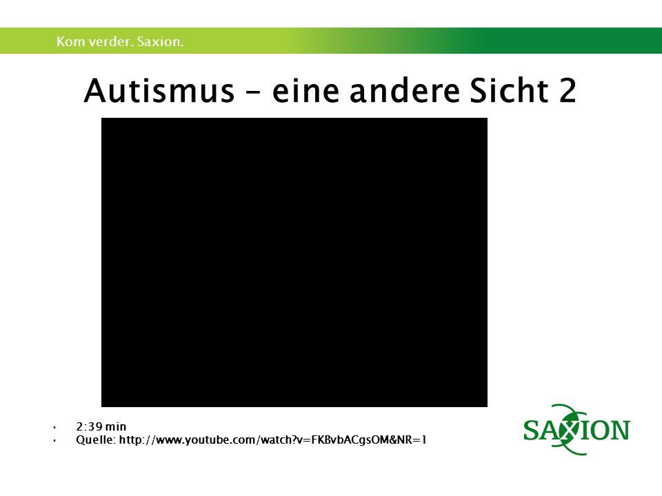 Kom verder. Saxion. Autismus – eine andere Sicht 2 2:39 min Quelle: http://www.youtube.com/watch?v=FKBvbACgsOM&NR=1