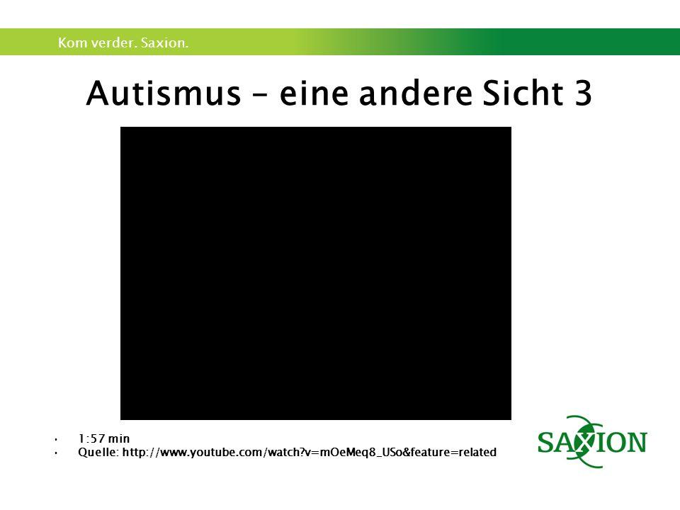 Kom verder. Saxion. Autismus – eine andere Sicht 3 1:57 min Quelle: http://www.youtube.com/watch?v=mOeMeq8_USo&feature=related