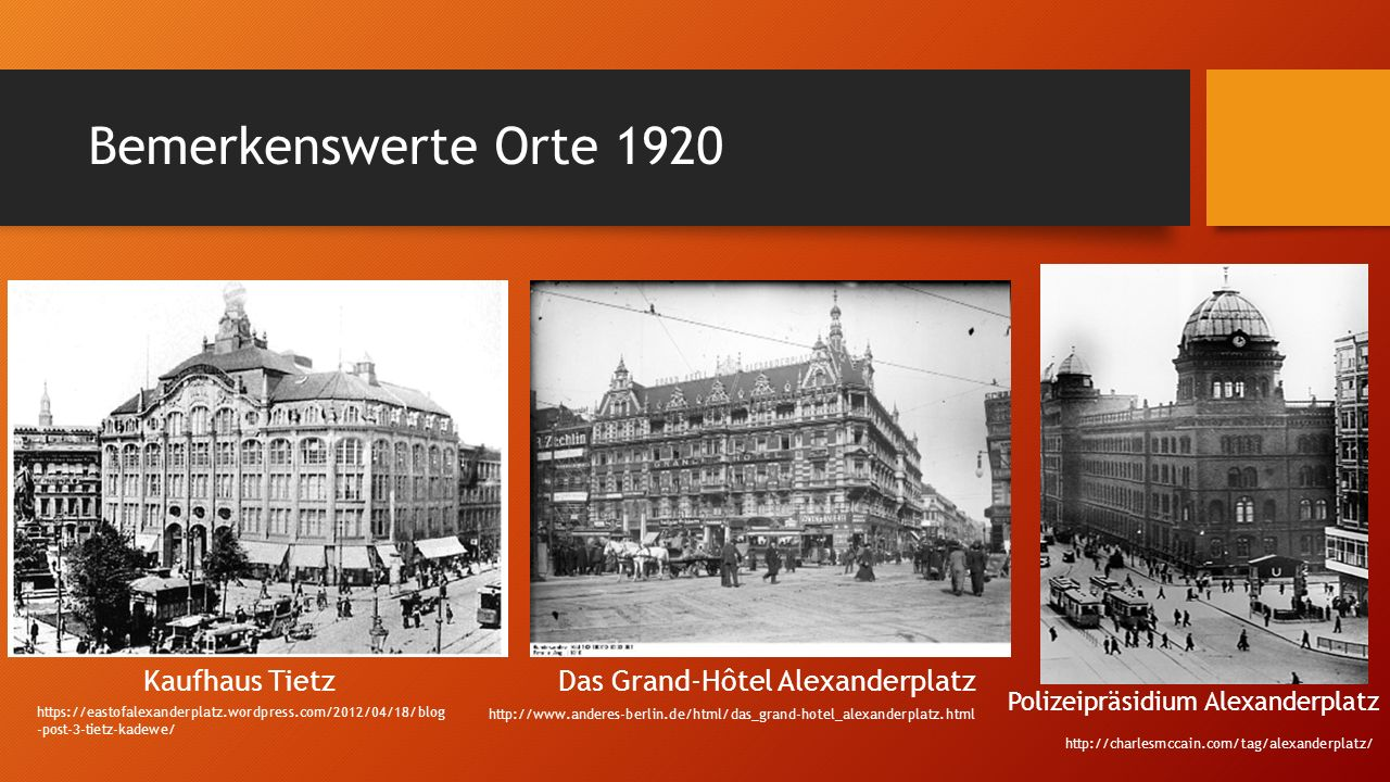 Bemerkenswerte Orte 1920 Kaufhaus TietzDas Grand-Hôtel Alexanderplatz Polizeipräsidium Alexanderplatz http://charlesmccain.com/tag/alexanderplatz/ https://eastofalexanderplatz.wordpress.com/2012/04/18/blog -post-3-tietz-kadewe/ http://www.anderes-berlin.de/html/das_grand-hotel_alexanderplatz.html