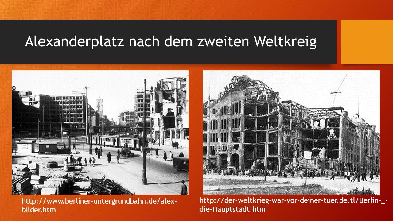 Alexanderplatz nach dem zweiten Weltkreig http://der-weltkrieg-war-vor-deiner-tuer.de.tl/Berlin-_- die-Hauptstadt.htm http://www.berliner-untergrundbahn.de/alex- bilder.htm
