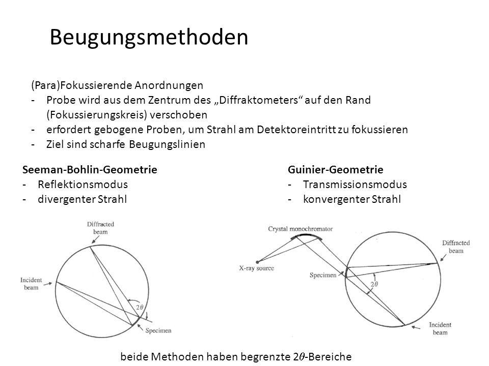 """Beugungsmethoden (Para)Fokussierende Anordnungen -Probe wird aus dem Zentrum des """"Diffraktometers auf den Rand (Fokussierungskreis) verschoben -erfordert gebogene Proben, um Strahl am Detektoreintritt zu fokussieren -Ziel sind scharfe Beugungslinien Seeman-Bohlin-Geometrie -Reflektionsmodus -divergenter Strahl Guinier-Geometrie -Transmissionsmodus -konvergenter Strahl beide Methoden haben begrenzte 2  -Bereiche"""