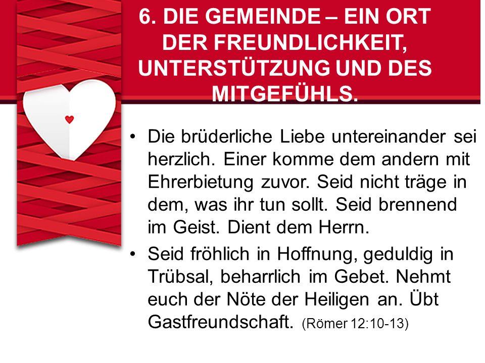 6.DIE GEMEINDE – EIN ORT DER FREUNDLICHKEIT, UNTERSTÜTZUNG UND DES MITGEFÜHLS. Die brüderliche Liebe untereinander sei herzlich. Einer komme dem ander