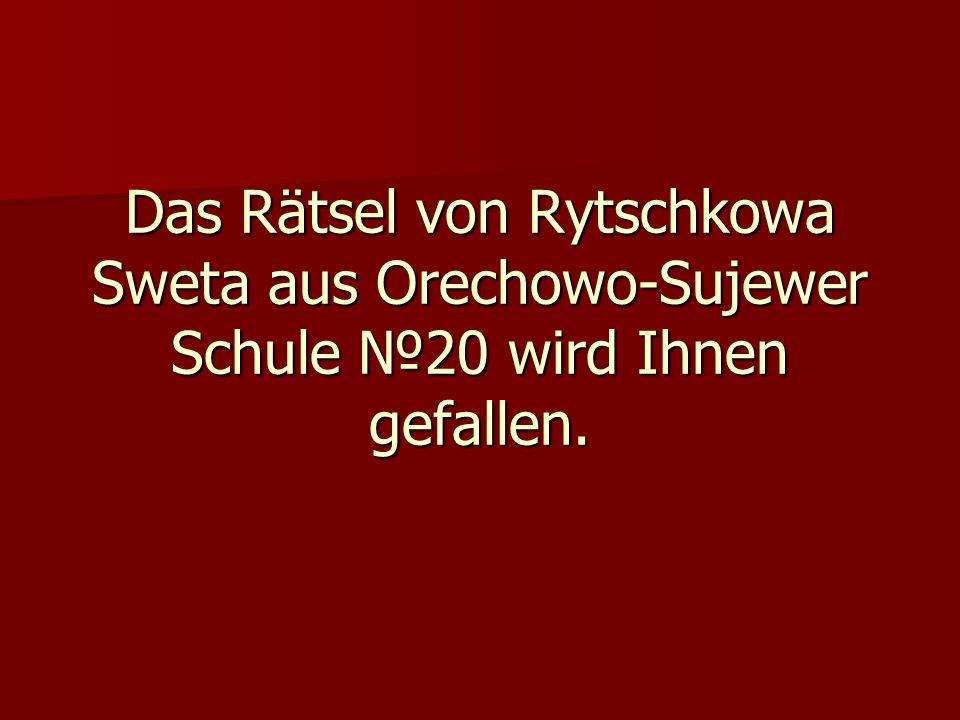 Das Rätsel von Rytschkowa Sweta aus Orechowo-Sujewer Schule №20 wird Ihnen gefallen.