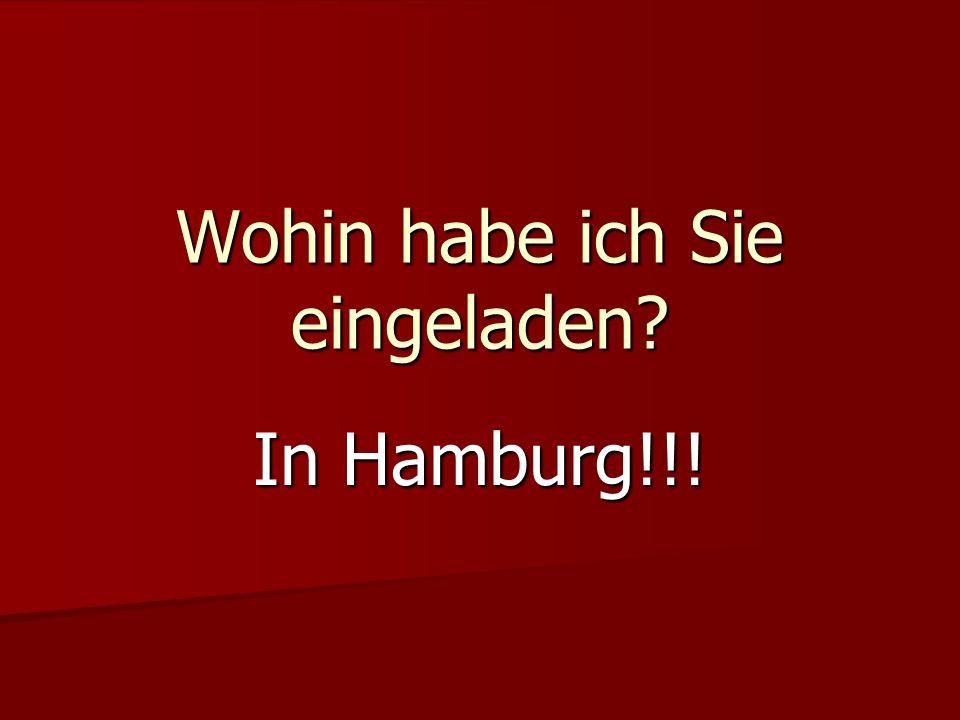 Wohin habe ich Sie eingeladen? In Hamburg!!!