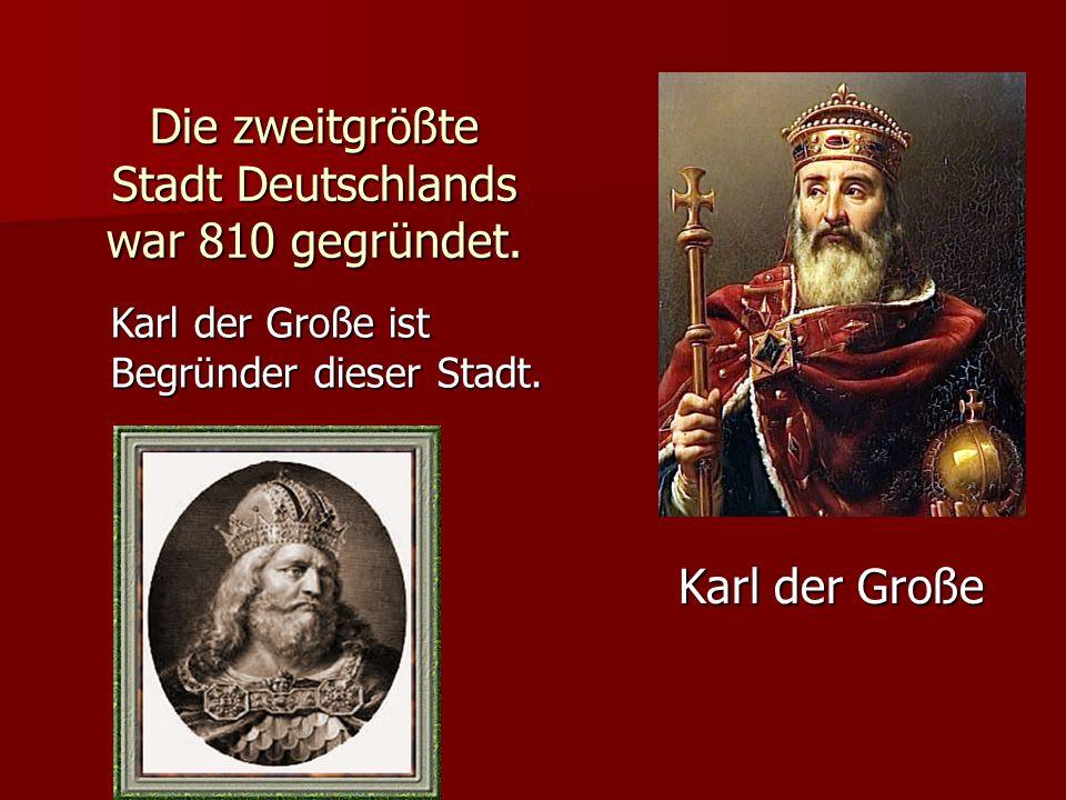 Die zweitgrößte Stadt Deutschlands war 810 gegründet. Karl der Große Karl der Große ist Begründer dieser Stadt.