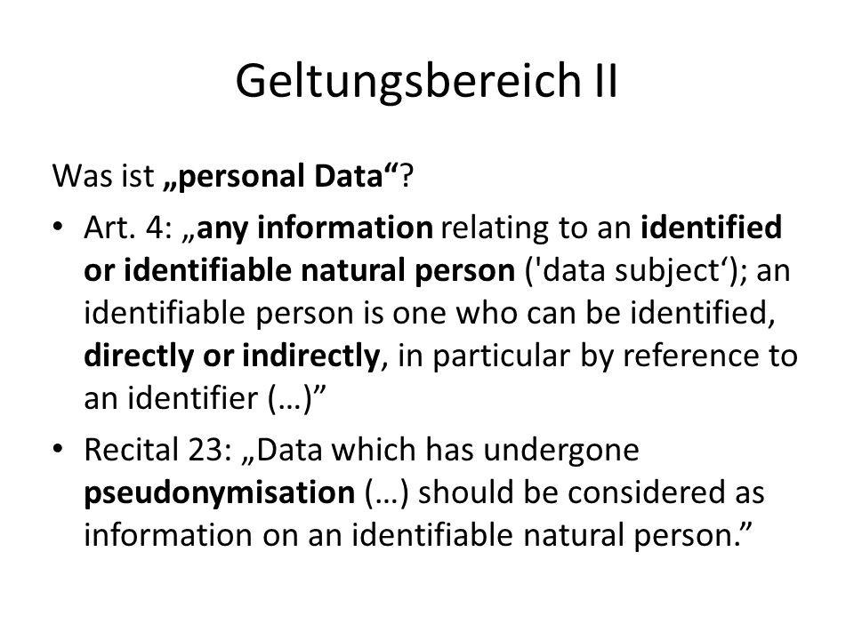 """Geltungsbereich II Was ist """"personal Data""""? Art. 4: """"any information relating to an identified or identifiable natural person ('data subject'); an ide"""
