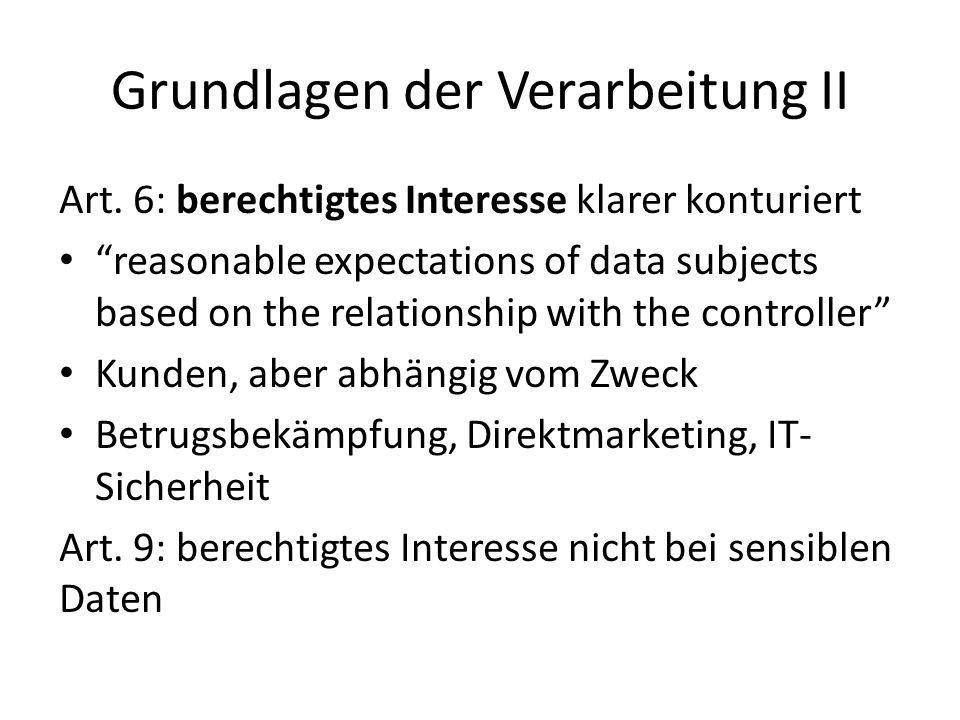 "Grundlagen der Verarbeitung II Art. 6: berechtigtes Interesse klarer konturiert ""reasonable expectations of data subjects based on the relationship wi"