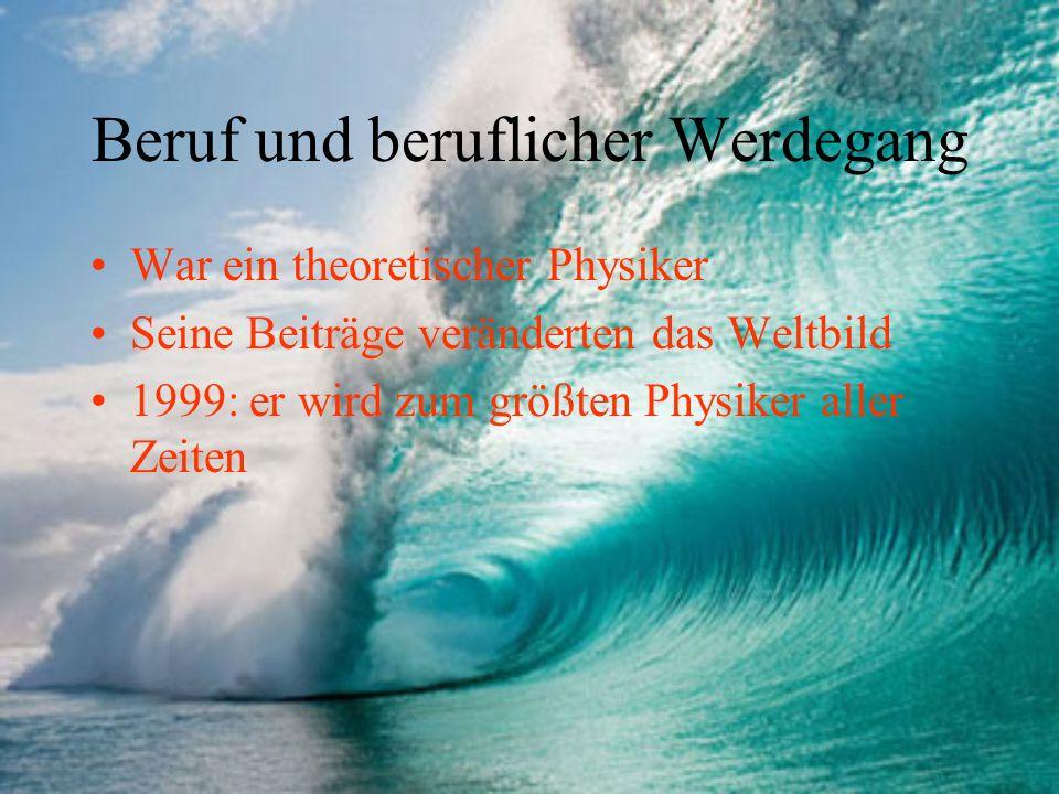 Beruf und beruflicher Werdegang War ein theoretischer Physiker Seine Beiträge veränderten das Weltbild 1999: er wird zum größten Physiker aller Zeiten