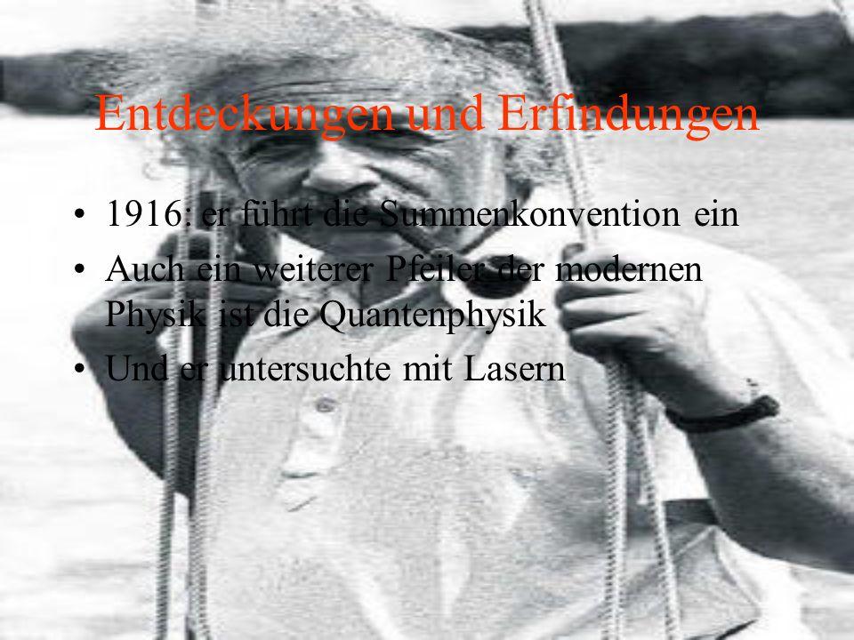 Entdeckungen und Erfindungen 1916: er führt die Summenkonvention ein Auch ein weiterer Pfeiler der modernen Physik ist die Quantenphysik Und er untersuchte mit Lasern