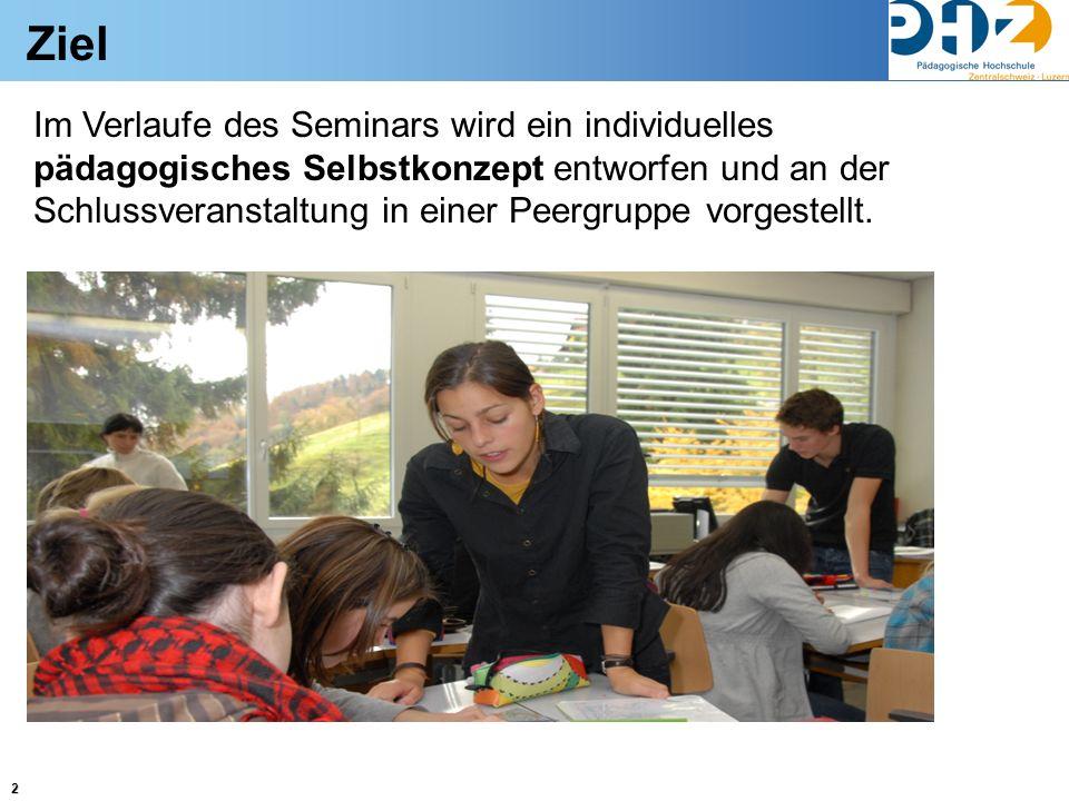 2 Ziel Im Verlaufe des Seminars wird ein individuelles pädagogisches Selbstkonzept entworfen und an der Schlussveranstaltung in einer Peergruppe vorge