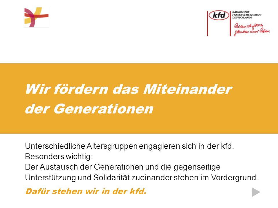 Wir fördern das Miteinander der Generationen Unterschiedliche Altersgruppen engagieren sich in der kfd.