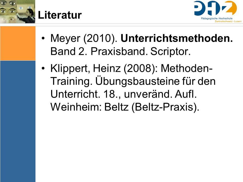 Literatur Meyer (2010). Unterrichtsmethoden. Band 2. Praxisband. Scriptor. Klippert, Heinz (2008): Methoden- Training. Übungsbausteine für den Unterri
