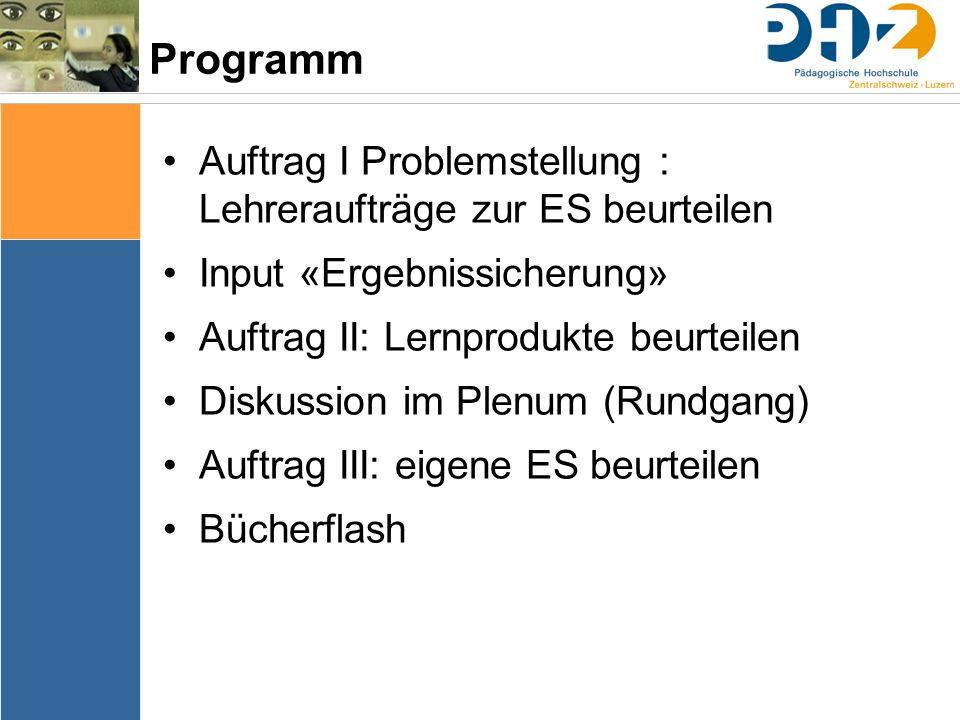 Programm Auftrag I Problemstellung : Lehreraufträge zur ES beurteilen Input «Ergebnissicherung» Auftrag II: Lernprodukte beurteilen Diskussion im Plen