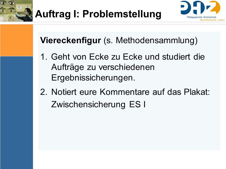 Auftrag I: Problemstellung Viereckenfigur (s. Methodensammlung) 1. Geht von Ecke zu Ecke und studiert die Aufträge zu verschiedenen Ergebnissicherunge