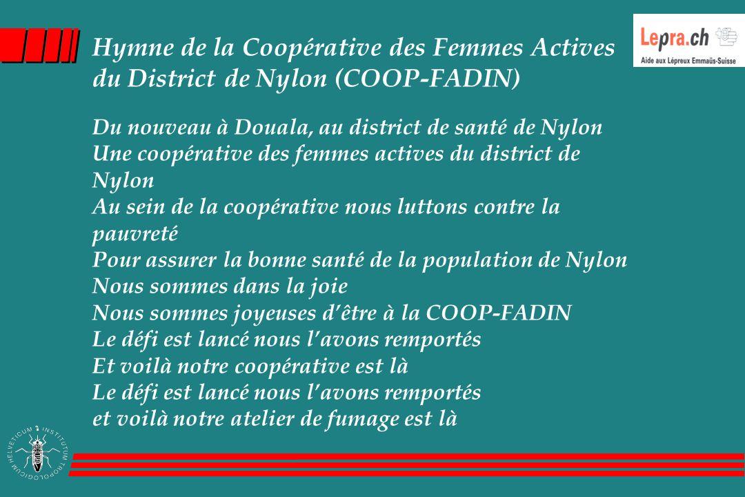 Hymne de la Coopérative des Femmes Actives du District de Nylon (COOP-FADIN) Du nouveau à Douala, au district de santé de Nylon Une coopérative des femmes actives du district de Nylon Au sein de la coopérative nous luttons contre la pauvreté Pour assurer la bonne santé de la population de Nylon Nous sommes dans la joie Nous sommes joyeuses d'être à la COOP-FADIN Le défi est lancé nous l'avons remportés Et voilà notre coopérative est là Le défi est lancé nous l'avons remportés et voilà notre atelier de fumage est là