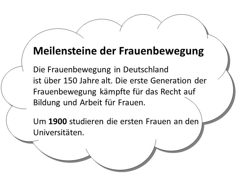 Die Frauenbewegung in Deutschland ist über 150 Jahre alt. Die erste Generation der Frauenbewegung kämpfte für das Recht auf Bildung und Arbeit für Fra